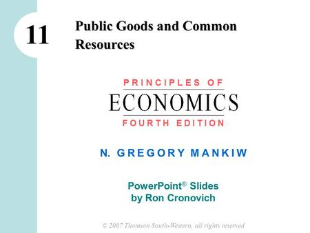 © 2007 Thomson South-Western, all rights reserved N. G R E G O R Y M A N K I W PowerPoint ® Slides by Ron Cronovich Public Goods and Common Resources 11.