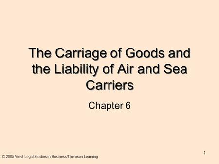 1 The Carriage of Goods and the Liability of Air and Sea Carriers Chapter 6 © 2005 West Legal Studies in Business/Thomson Learning.
