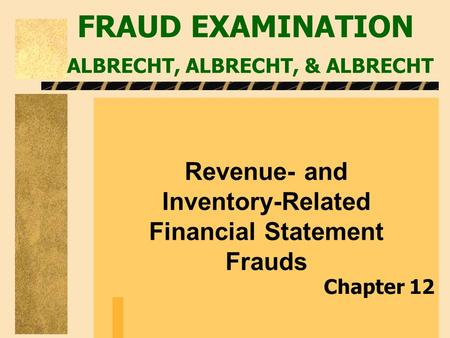 FRAUD EXAMINATION ALBRECHT, ALBRECHT, & ALBRECHT Revenue- and Inventory-Related Financial Statement Frauds Chapter 12.