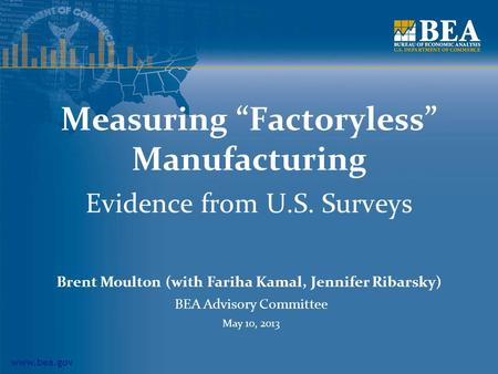Www.bea.gov Measuring Factoryless Manufacturing Evidence from U.S. Surveys Brent Moulton (with Fariha Kamal, Jennifer Ribarsky) BEA Advisory Committee.