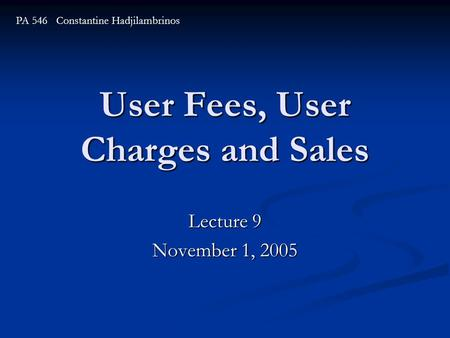 User Fees, User Charges and Sales Lecture 9 November 1, 2005 PA 546 Constantine Hadjilambrinos.
