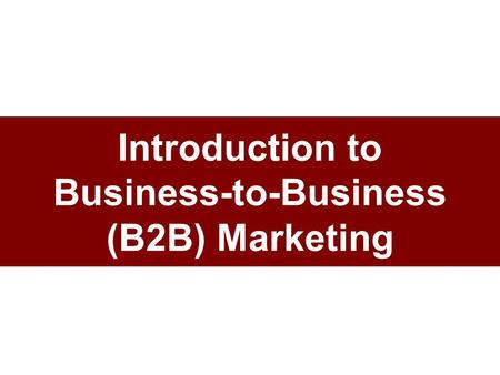Introduction to Business-to-Business (B2B) Marketing.
