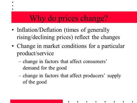 Why do prices change? Inflation/Deflation (times of generally rising/declining prices) reflect the changes Change in market conditions for a particular.
