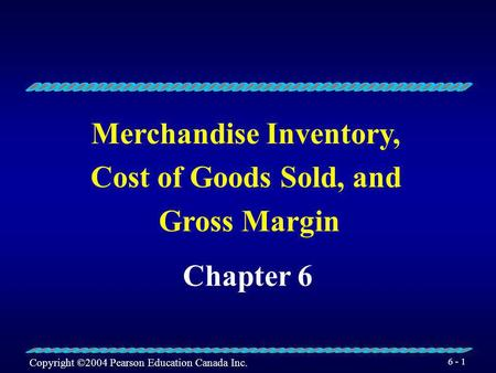 Copyright ©2004 Pearson Education Canada Inc. 6 - 1 Merchandise Inventory, Cost of Goods Sold, and Gross Margin Chapter 6.