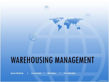 WAREHOUSING MANAGEMENT Gaurav Narkhede|Josue Servalis|Mike Macas|Praneetha Boda.