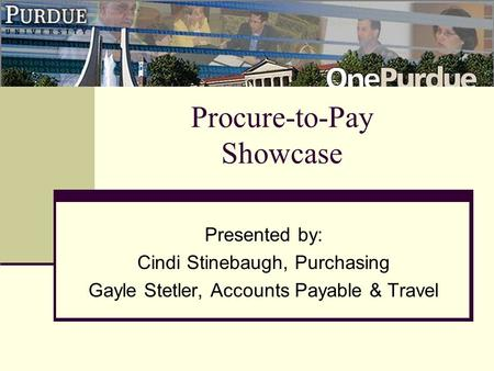 Procure-to-Pay Showcase Presented by: Cindi Stinebaugh, Purchasing Gayle Stetler, Accounts Payable & Travel.