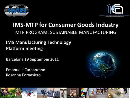 IMS-MTP for Consumer Goods Industry MTP PROGRAM: SUSTAINABLE MANUFACTURING IMS Manufacturing Technology Platform meeting Barcelona 19 September 2011 Emanuele.