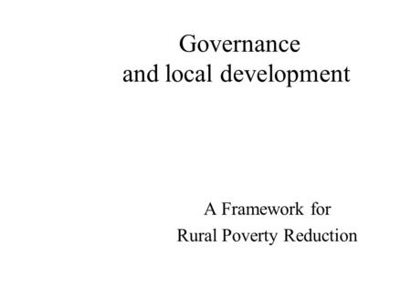 Governance and local development A Framework for Rural Poverty Reduction.