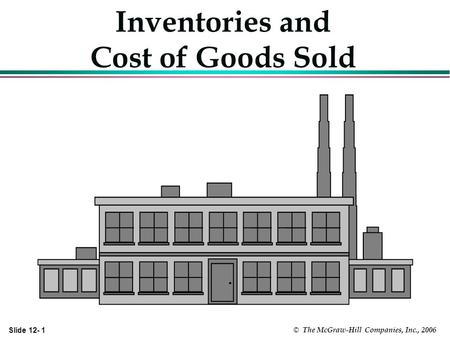 Slide 12- 1 © The McGraw-Hill Companies, Inc., 2006 Inventories and Cost of Goods Sold.