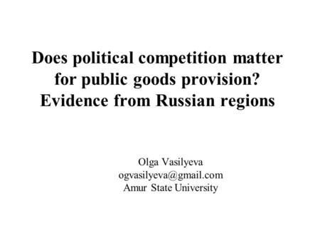 Does political competition matter for public goods provision? Evidence from Russian regions Olga Vasilyeva Amur State University.