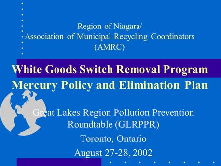 Region of Niagara/ Association of Municipal Recycling Coordinators (AMRC) White Goods Switch Removal Program Mercury Policy and Elimination Plan Great.