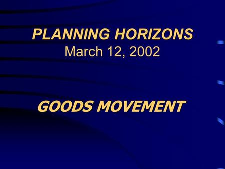 PLANNING HORIZONS PLANNING HORIZONS March 12, 2002 GOODS MOVEMENT.
