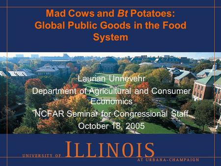Mad Cows and Bt Potatoes: Global Public Goods in the Food System Laurian Unnevehr Department of Agricultural and Consumer Economics NCFAR Seminar for Congressional.