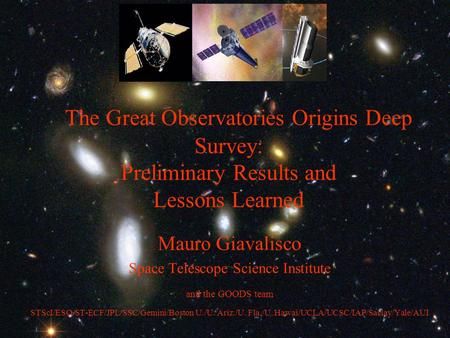 The Great Observatories Origins Deep Survey: Preliminary Results and Lessons Learned Mauro Giavalisco Space Telescope Science Institute and the GOODS team.