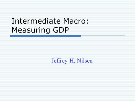 Intermediate Macro: Measuring GDP Jeffrey H. Nilsen.