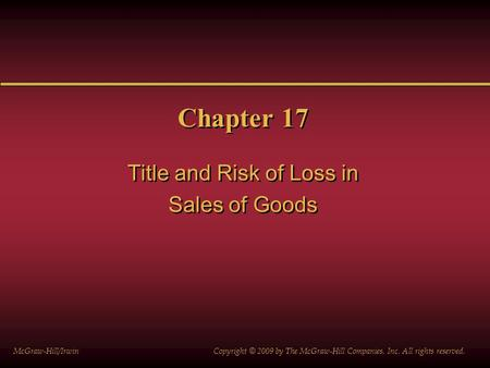Chapter 17 Title and Risk of Loss in Sales of Goods Title and Risk of Loss in Sales of Goods McGraw-Hill/Irwin Copyright © 2009 by The McGraw-Hill Companies,