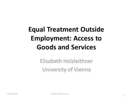 Equal Treatment Outside Employment: Access to Goods and Services Elisabeth Holzleithner University of Vienna Holzleithner Goods and Services 1.
