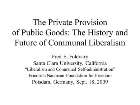 The Private Provision of Public Goods: The History and Future of Communal Liberalism Fred E. Foldvary Santa Clara University, California Liberalism and.