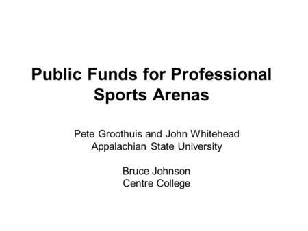 Public Funds for Professional Sports Arenas Pete Groothuis and John Whitehead Appalachian State University Bruce Johnson Centre College.