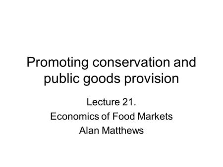Promoting conservation and public goods provision Lecture 21. Economics of Food Markets Alan Matthews.