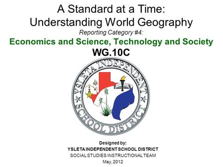 A Standard at a Time: Understanding World Geography Reporting Category #4: Economics and Science, Technology and Society WG.10C Designed by: YSLETA INDEPENDENT.