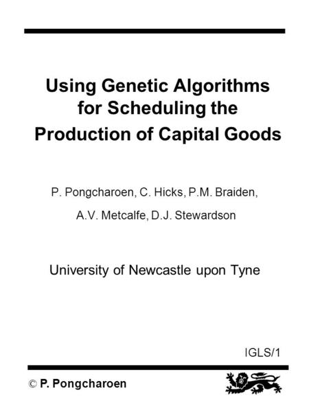IGLS/1 © P. Pongcharoen Using Genetic Algorithms for Scheduling the Production of Capital Goods P. Pongcharoen, C. Hicks, P.M. Braiden, A.V. Metcalfe,
