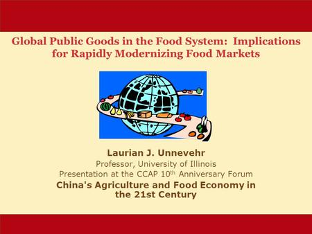 Global Public Goods in the Food System: Implications for Rapidly Modernizing Food Markets Laurian J. Unnevehr Professor, University of Illinois Presentation.