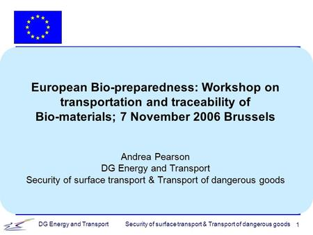 Security of surface transport & Transport of dangerous goodsDG Energy and Transport 1 European Bio-preparedness: Workshop on transportation and traceability.