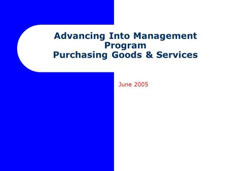 Advancing Into Management Program Purchasing Goods & Services June 2005.