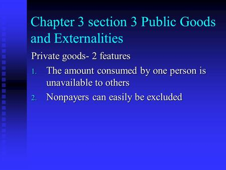 Chapter 3 section 3 Public Goods and Externalities Private goods- 2 features 1. The amount consumed by one person is unavailable to others 2. Nonpayers.