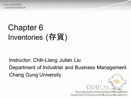 Chapter 6 Inventories ( ) Instructor: Chih-Liang Julian Liu Department of Industrial and Business Management Chang Gung University.