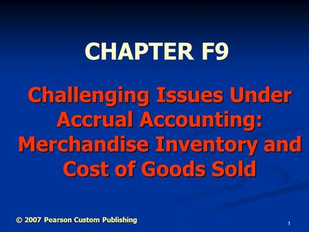 1 Challenging Issues Under Accrual Accounting: Merchandise Inventory and Cost of Goods Sold CHAPTER F9 © 2007 Pearson Custom Publishing.