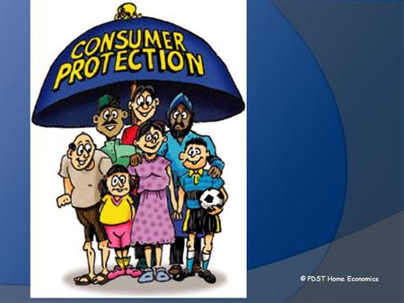 © PDST Home Economics. Why consumer protection? Stops manufacturers or retailers taking advantage of consumers Protects the rights of consumers Ensures.