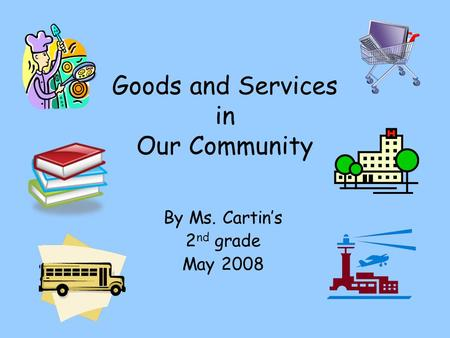 Goods and Services in Our Community By Ms. Cartins 2 nd grade May 2008.