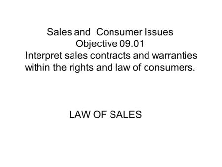 Sales and Consumer Issues Objective 09.01 Interpret sales contracts and warranties within the rights and law of consumers. LAW OF SALES.