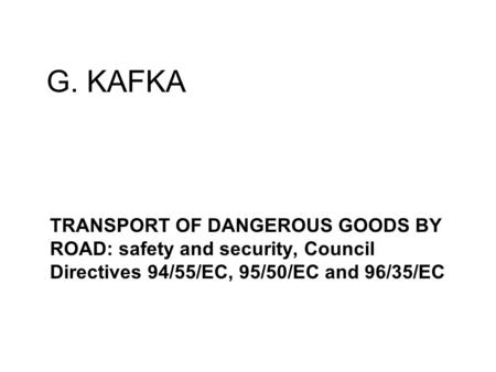 G. KAFKA TRANSPORT OF DANGEROUS GOODS BY ROAD: safety and security, Council Directives 94/55/EC, 95/50/EC and 96/35/EC.