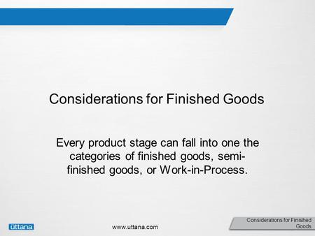 Considerations for Finished Goods www.uttana.com Considerations for Finished Goods Every product stage can fall into one the categories of finished goods,