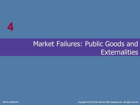 # McGraw-Hill/Irwin Copyright © 2013 by The McGraw-Hill Companies, Inc. All rights reserved. Market Failures: Public Goods and Externalities 4.