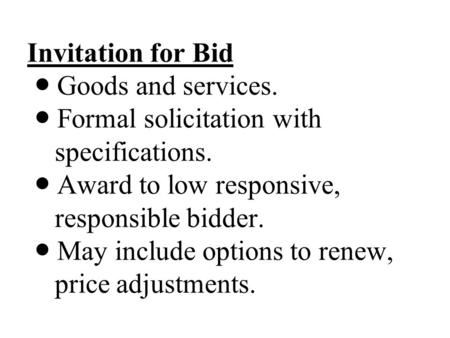 Invitation for Bid Goods and services. Formal solicitation with specifications. Award to low responsive, responsible bidder. May include options to renew,