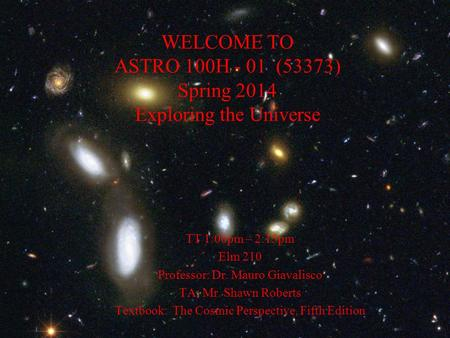 WELCOME TO ASTRO 100H - 01 (53373) Spring 2014 Exploring the Universe TT 1:00pm – 2:15pm Elm 210 Professor: Dr. Mauro Giavalisco TA: Mr. Shawn Roberts.