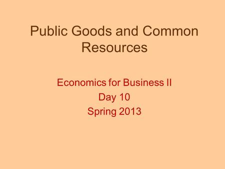 Public Goods and Common Resources Economics for Business II Day 10 Spring 2013.
