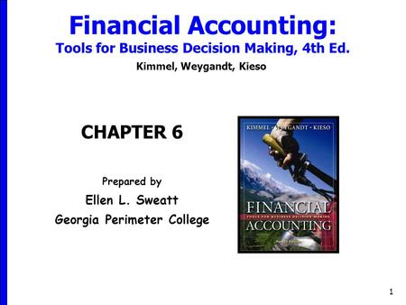 1 Financial Accounting: Tools for Business Decision Making, 4th Ed. Kimmel, Weygandt, Kieso CHAPTER 6 Prepared by Ellen L. Sweatt Georgia Perimeter College.