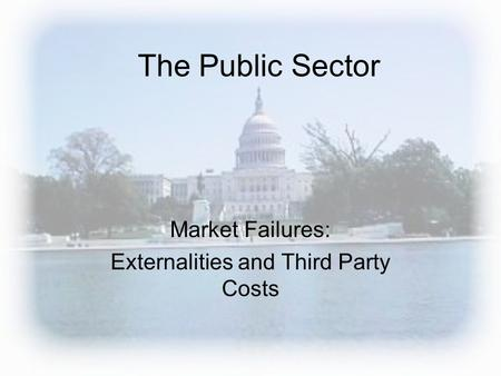 The Public Sector Market Failures: Externalities and Third Party Costs.