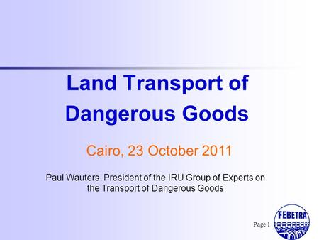Paul Wauters, President of the IRU Group of Experts on the Transport of Dangerous Goods Land Transport of Dangerous Goods Cairo, 23 October 2011 Page 1.