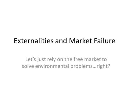 Externalities and Market Failure Lets just rely on the free market to solve environmental problems…right?