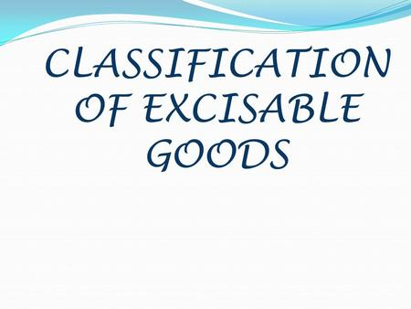 CLASSIFICATION OF EXCISABLE GOODS