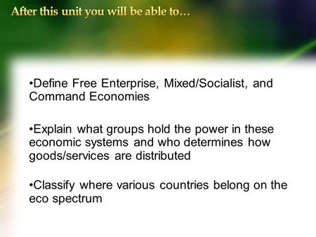 Define Free Enterprise, Mixed/Socialist, and Command Economies Explain what groups hold the power in these economic systems and who determines how goods/services.