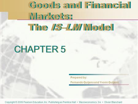 CHAPTER 5 Goods and Financial Markets: The IS–LM Model Goods and Financial Markets: The IS–LM Model CHAPTER 5 Prepared by: Fernando Quijano and Yvonn Quijano.