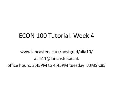 ECON 100 Tutorial: Week 4  office hours: 3:45PM to 4:45PM tuesday LUMS C85.