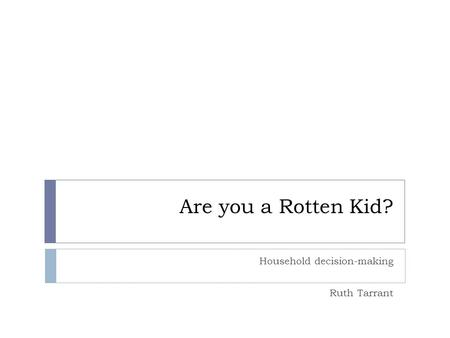 Are you a Rotten Kid? Household decision-making Ruth Tarrant.